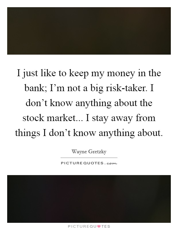 I just like to keep my money in the bank; I'm not a big risk-taker. I don't know anything about the stock market... I stay away from things I don't know anything about Picture Quote #1