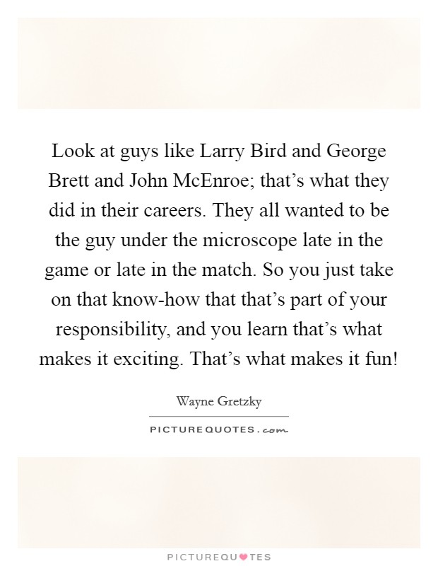 Look at guys like Larry Bird and George Brett and John McEnroe; that's what they did in their careers. They all wanted to be the guy under the microscope late in the game or late in the match. So you just take on that know-how that that's part of your responsibility, and you learn that's what makes it exciting. That's what makes it fun! Picture Quote #1