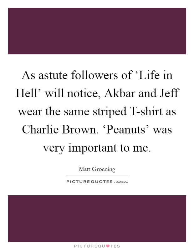 As astute followers of 'Life in Hell' will notice, Akbar and Jeff wear the same striped T-shirt as Charlie Brown. 'Peanuts' was very important to me Picture Quote #1