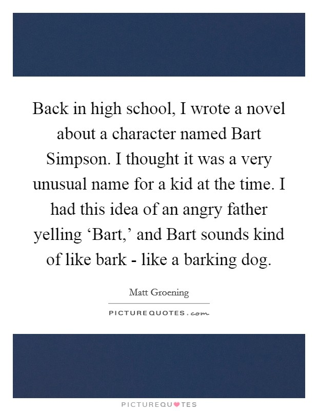 Back in high school, I wrote a novel about a character named Bart Simpson. I thought it was a very unusual name for a kid at the time. I had this idea of an angry father yelling 'Bart,' and Bart sounds kind of like bark - like a barking dog Picture Quote #1