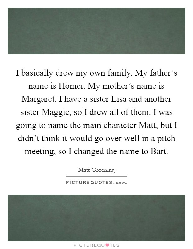 I basically drew my own family. My father's name is Homer. My mother's name is Margaret. I have a sister Lisa and another sister Maggie, so I drew all of them. I was going to name the main character Matt, but I didn't think it would go over well in a pitch meeting, so I changed the name to Bart Picture Quote #1