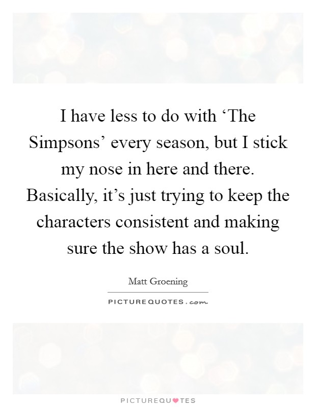 I have less to do with 'The Simpsons' every season, but I stick my nose in here and there. Basically, it's just trying to keep the characters consistent and making sure the show has a soul Picture Quote #1