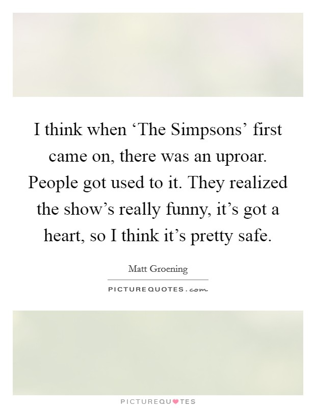 I think when 'The Simpsons' first came on, there was an uproar. People got used to it. They realized the show's really funny, it's got a heart, so I think it's pretty safe Picture Quote #1