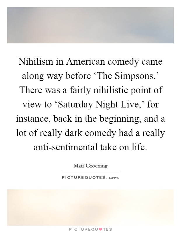 Nihilism in American comedy came along way before 'The Simpsons.' There was a fairly nihilistic point of view to 'Saturday Night Live,' for instance, back in the beginning, and a lot of really dark comedy had a really anti-sentimental take on life Picture Quote #1