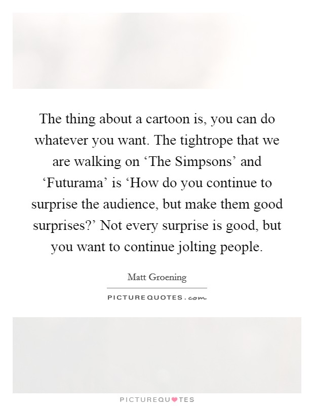 The thing about a cartoon is, you can do whatever you want. The tightrope that we are walking on 'The Simpsons' and 'Futurama' is 'How do you continue to surprise the audience, but make them good surprises?' Not every surprise is good, but you want to continue jolting people Picture Quote #1