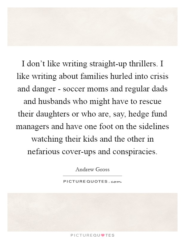 I don't like writing straight-up thrillers. I like writing about families hurled into crisis and danger - soccer moms and regular dads and husbands who might have to rescue their daughters or who are, say, hedge fund managers and have one foot on the sidelines watching their kids and the other in nefarious cover-ups and conspiracies Picture Quote #1