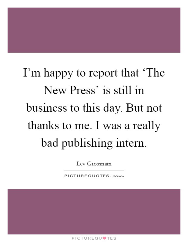 I'm happy to report that 'The New Press' is still in business to this day. But not thanks to me. I was a really bad publishing intern Picture Quote #1