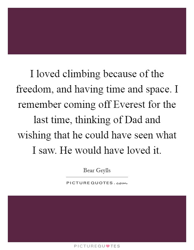 I loved climbing because of the freedom, and having time and space. I remember coming off Everest for the last time, thinking of Dad and wishing that he could have seen what I saw. He would have loved it Picture Quote #1