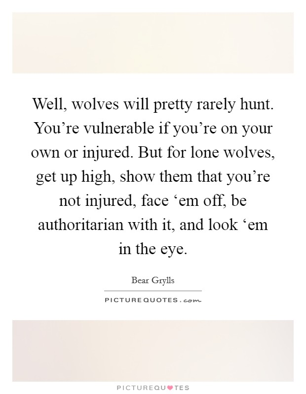 Well, wolves will pretty rarely hunt. You're vulnerable if you're on your own or injured. But for lone wolves, get up high, show them that you're not injured, face 'em off, be authoritarian with it, and look 'em in the eye Picture Quote #1