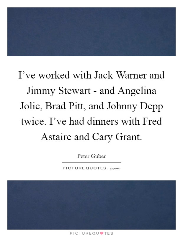 I've worked with Jack Warner and Jimmy Stewart - and Angelina Jolie, Brad Pitt, and Johnny Depp twice. I've had dinners with Fred Astaire and Cary Grant Picture Quote #1