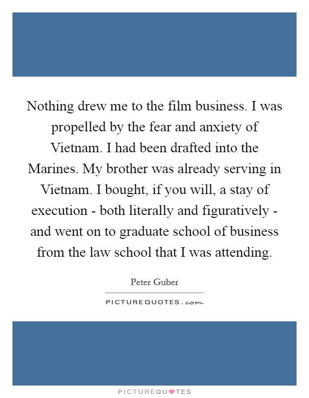 Nothing drew me to the film business. I was propelled by the fear and anxiety of Vietnam. I had been drafted into the Marines. My brother was already serving in Vietnam. I bought, if you will, a stay of execution - both literally and figuratively - and went on to graduate school of business from the law school that I was attending Picture Quote #1