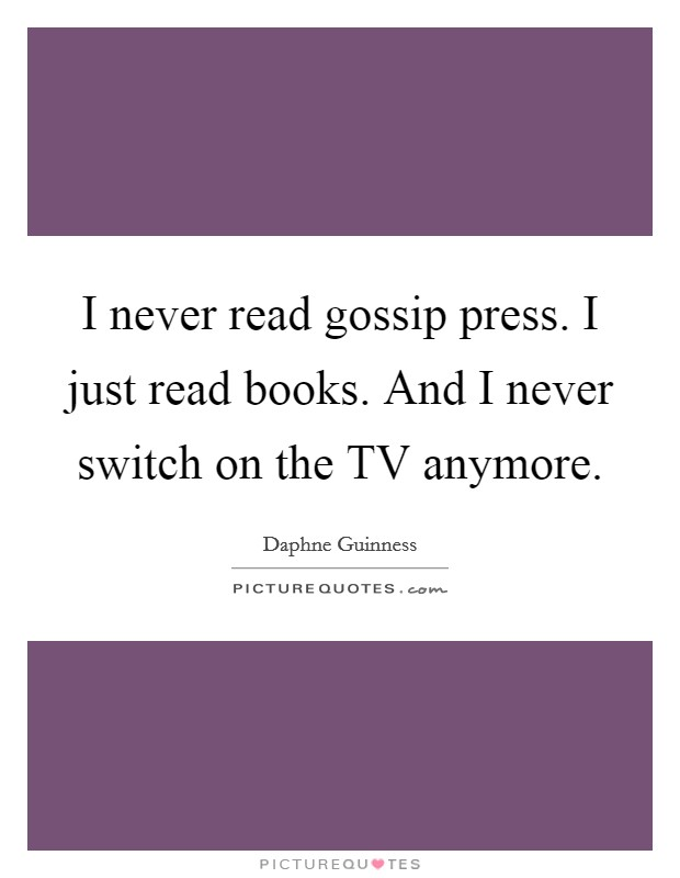 I never read gossip press. I just read books. And I never switch on the TV anymore Picture Quote #1