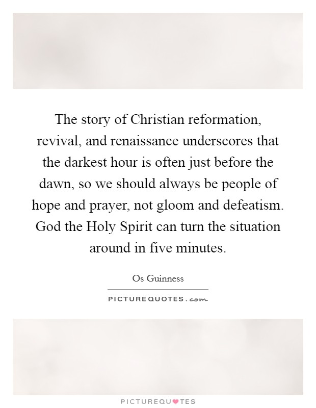 The story of Christian reformation, revival, and renaissance underscores that the darkest hour is often just before the dawn, so we should always be people of hope and prayer, not gloom and defeatism. God the Holy Spirit can turn the situation around in five minutes Picture Quote #1