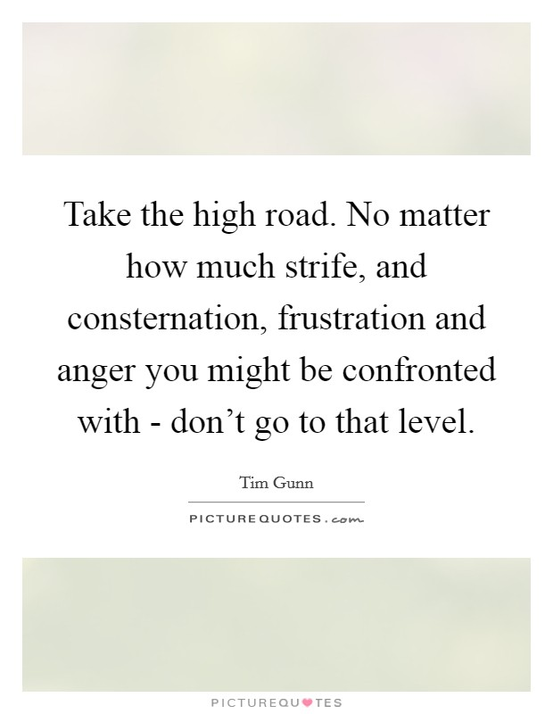 Take the high road. No matter how much strife, and consternation, frustration and anger you might be confronted with - don't go to that level Picture Quote #1