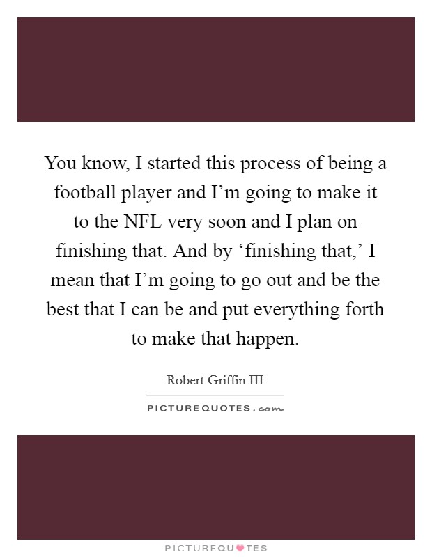 You know, I started this process of being a football player and I'm going to make it to the NFL very soon and I plan on finishing that. And by 'finishing that,' I mean that I'm going to go out and be the best that I can be and put everything forth to make that happen Picture Quote #1