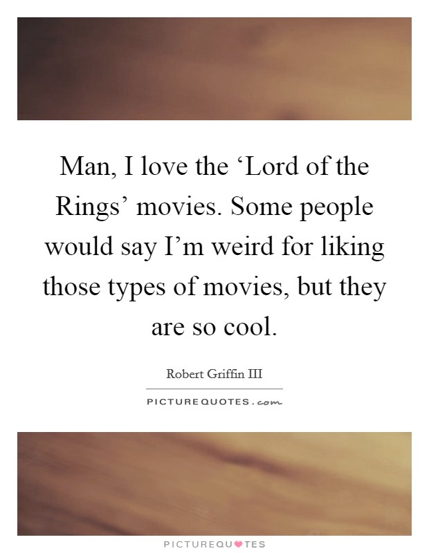 Man, I love the 'Lord of the Rings' movies. Some people would say I'm weird for liking those types of movies, but they are so cool Picture Quote #1