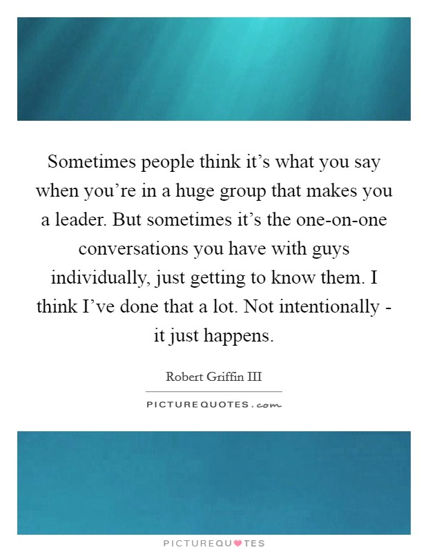 Sometimes people think it's what you say when you're in a huge group that makes you a leader. But sometimes it's the one-on-one conversations you have with guys individually, just getting to know them. I think I've done that a lot. Not intentionally - it just happens Picture Quote #1