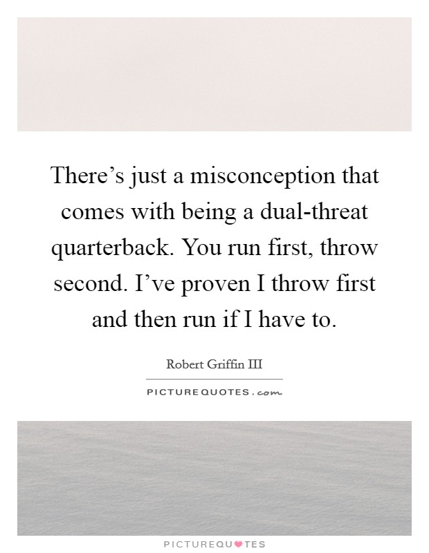 There's just a misconception that comes with being a dual-threat quarterback. You run first, throw second. I've proven I throw first and then run if I have to Picture Quote #1