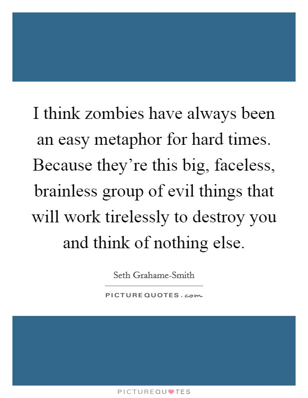 I think zombies have always been an easy metaphor for hard times. Because they're this big, faceless, brainless group of evil things that will work tirelessly to destroy you and think of nothing else Picture Quote #1