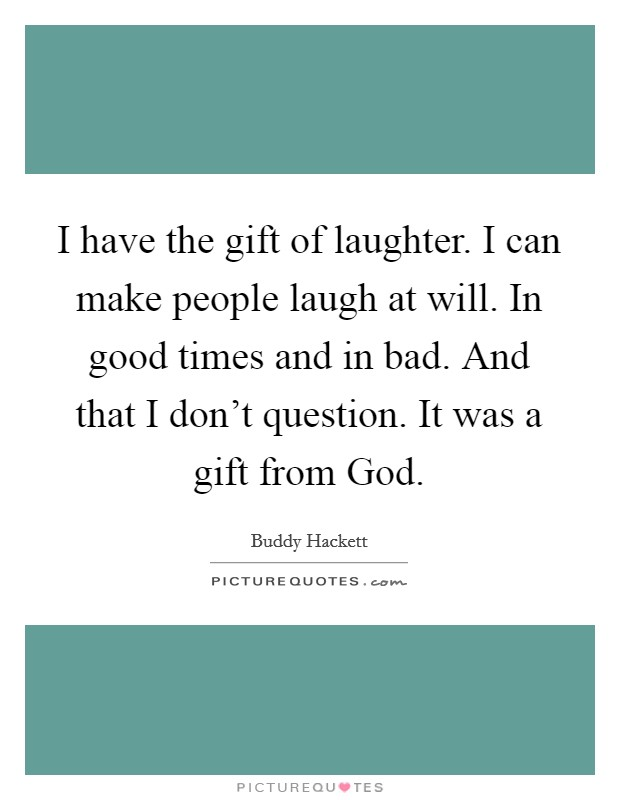 I have the gift of laughter. I can make people laugh at will. In good times and in bad. And that I don't question. It was a gift from God Picture Quote #1