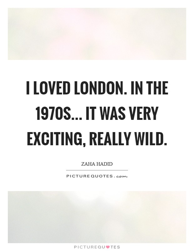 I loved London. In the 1970s... it was very exciting, really wild Picture Quote #1