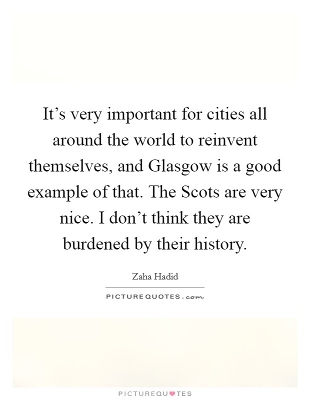 It's very important for cities all around the world to reinvent themselves, and Glasgow is a good example of that. The Scots are very nice. I don't think they are burdened by their history Picture Quote #1