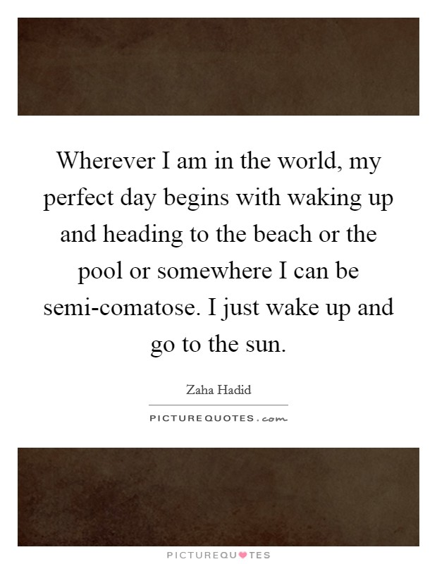 Wherever I am in the world, my perfect day begins with waking up and heading to the beach or the pool or somewhere I can be semi-comatose. I just wake up and go to the sun Picture Quote #1