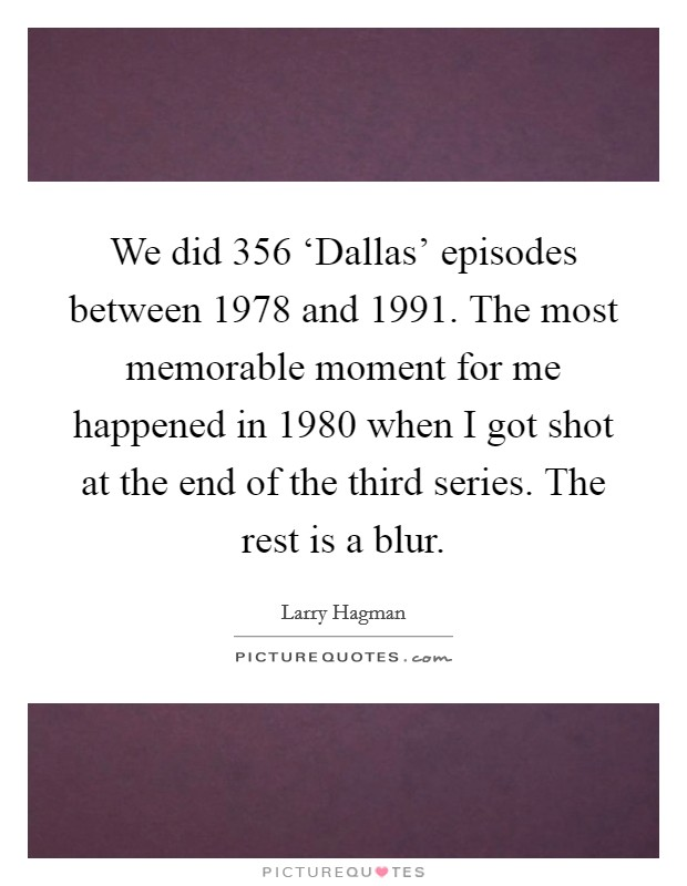 We did 356 'Dallas' episodes between 1978 and 1991. The most memorable moment for me happened in 1980 when I got shot at the end of the third series. The rest is a blur Picture Quote #1