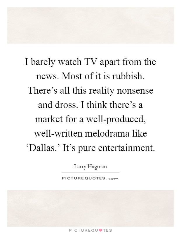 I barely watch TV apart from the news. Most of it is rubbish. There's all this reality nonsense and dross. I think there's a market for a well-produced, well-written melodrama like 'Dallas.' It's pure entertainment Picture Quote #1