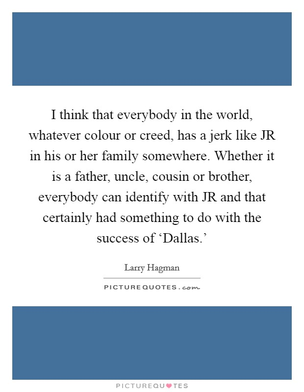 I think that everybody in the world, whatever colour or creed, has a jerk like JR in his or her family somewhere. Whether it is a father, uncle, cousin or brother, everybody can identify with JR and that certainly had something to do with the success of 'Dallas.' Picture Quote #1