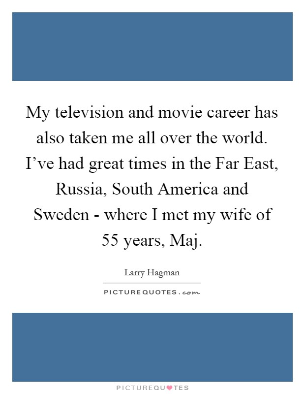 My television and movie career has also taken me all over the world. I've had great times in the Far East, Russia, South America and Sweden - where I met my wife of 55 years, Maj Picture Quote #1