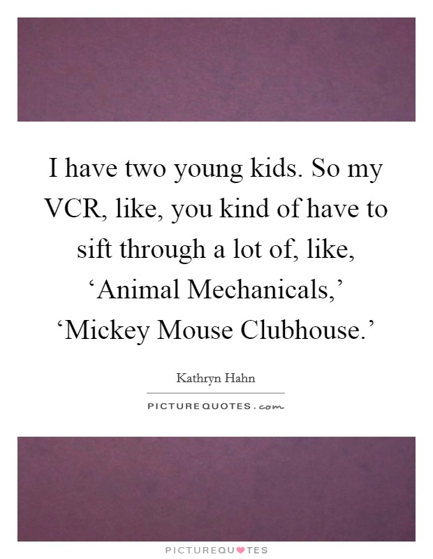 I have two young kids. So my VCR, like, you kind of have to sift through a lot of, like, 'Animal Mechanicals,' 'Mickey Mouse Clubhouse.' Picture Quote #1