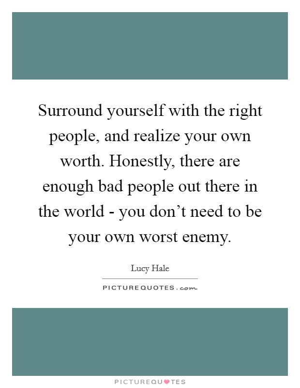 Surround yourself with the right people, and realize your own worth. Honestly, there are enough bad people out there in the world - you don't need to be your own worst enemy Picture Quote #1
