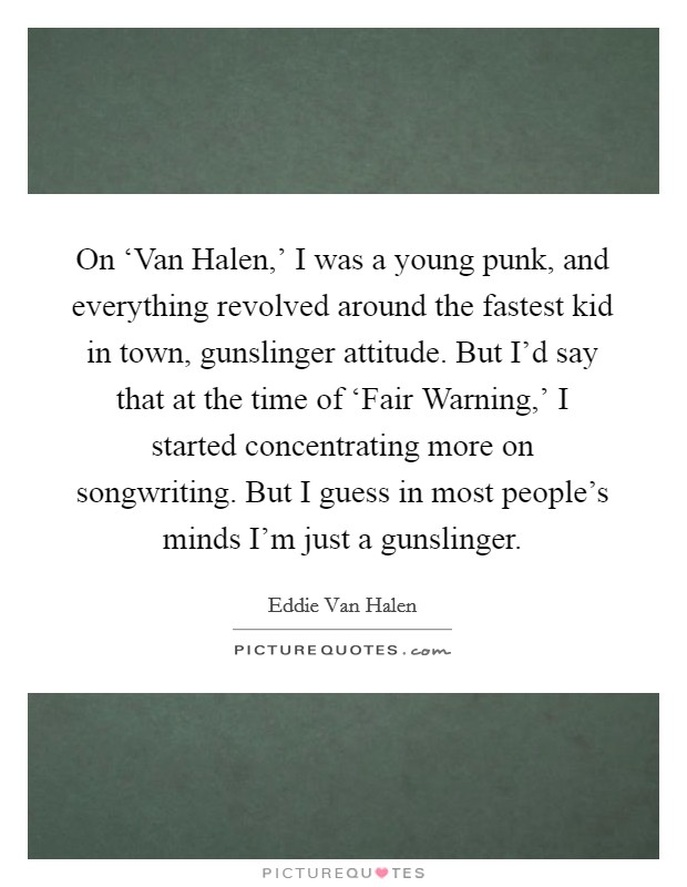 On 'Van Halen,' I was a young punk, and everything revolved around the fastest kid in town, gunslinger attitude. But I'd say that at the time of 'Fair Warning,' I started concentrating more on songwriting. But I guess in most people's minds I'm just a gunslinger Picture Quote #1