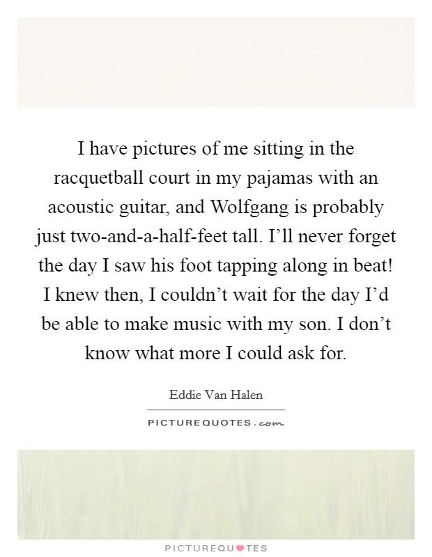 I have pictures of me sitting in the racquetball court in my pajamas with an acoustic guitar, and Wolfgang is probably just two-and-a-half-feet tall. I'll never forget the day I saw his foot tapping along in beat! I knew then, I couldn't wait for the day I'd be able to make music with my son. I don't know what more I could ask for Picture Quote #1