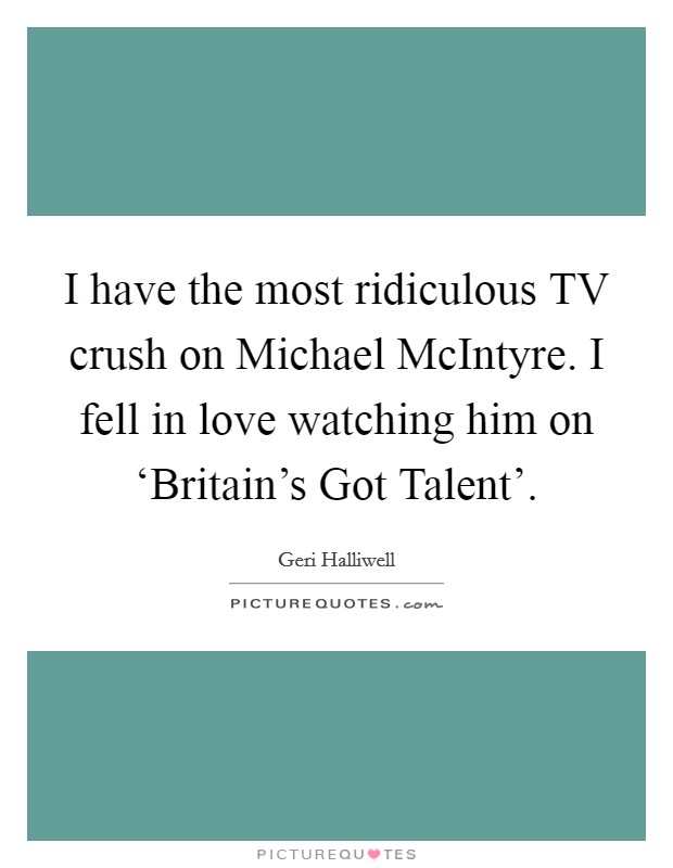 I have the most ridiculous TV crush on Michael McIntyre. I fell in love watching him on 'Britain's Got Talent' Picture Quote #1