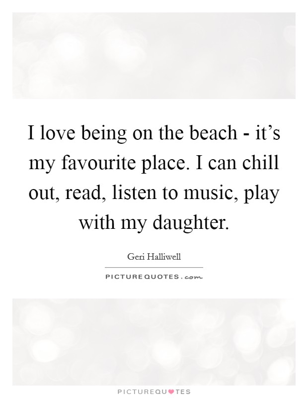 I love being on the beach - it's my favourite place. I can chill out, read, listen to music, play with my daughter Picture Quote #1