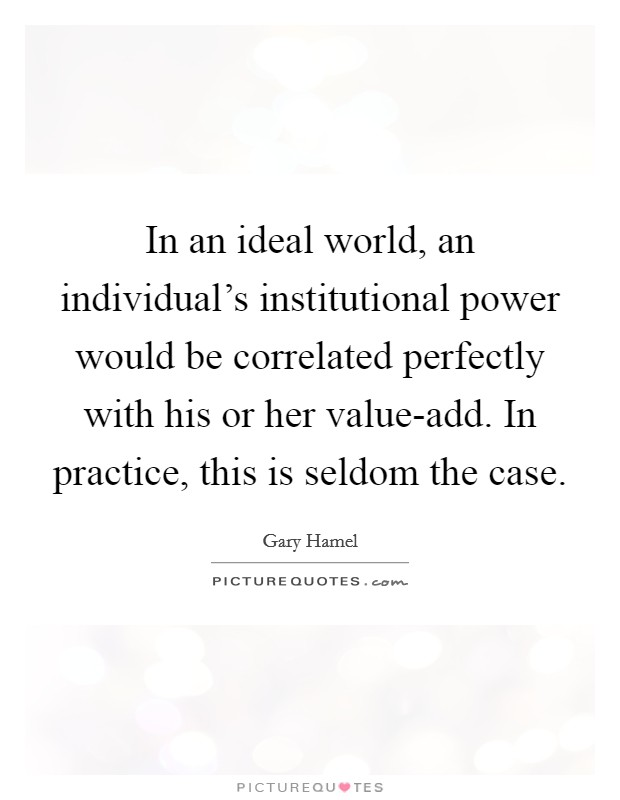 In an ideal world, an individual's institutional power would be correlated perfectly with his or her value-add. In practice, this is seldom the case Picture Quote #1