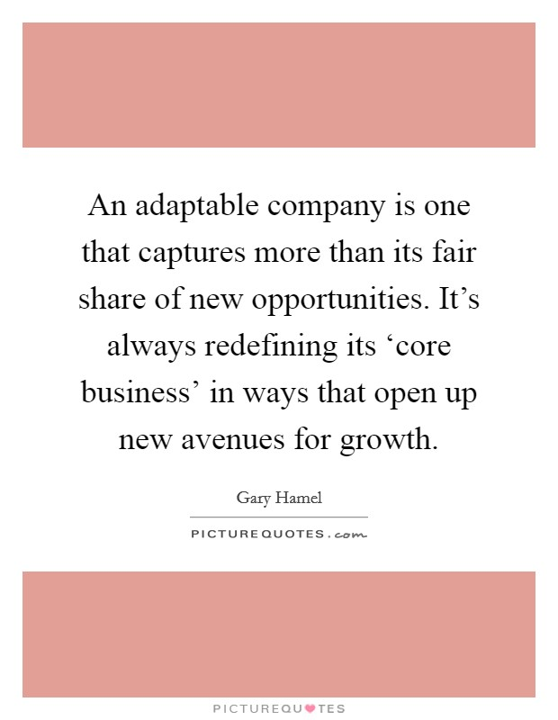 An adaptable company is one that captures more than its fair share of new opportunities. It's always redefining its 'core business' in ways that open up new avenues for growth Picture Quote #1