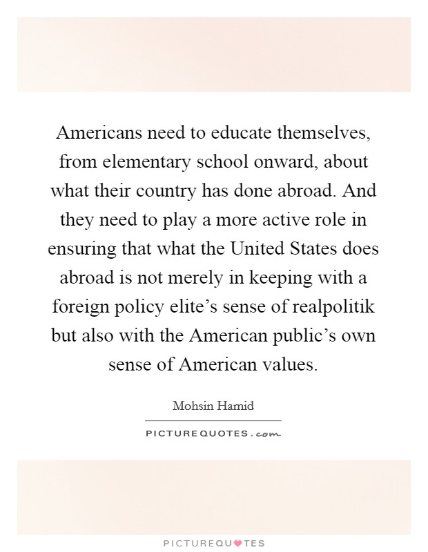 Americans need to educate themselves, from elementary school onward, about what their country has done abroad. And they need to play a more active role in ensuring that what the United States does abroad is not merely in keeping with a foreign policy elite's sense of realpolitik but also with the American public's own sense of American values Picture Quote #1