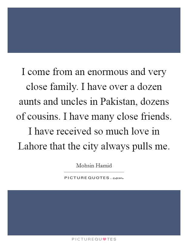 I come from an enormous and very close family. I have over a dozen aunts and uncles in Pakistan, dozens of cousins. I have many close friends. I have received so much love in Lahore that the city always pulls me Picture Quote #1
