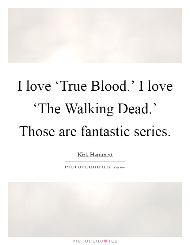 I love 'True Blood.' I love 'The Walking Dead.' Those are fantastic series Picture Quote #1