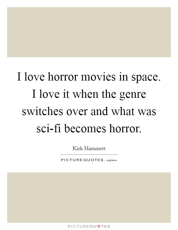 I love horror movies in space. I love it when the genre switches over and what was sci-fi becomes horror Picture Quote #1