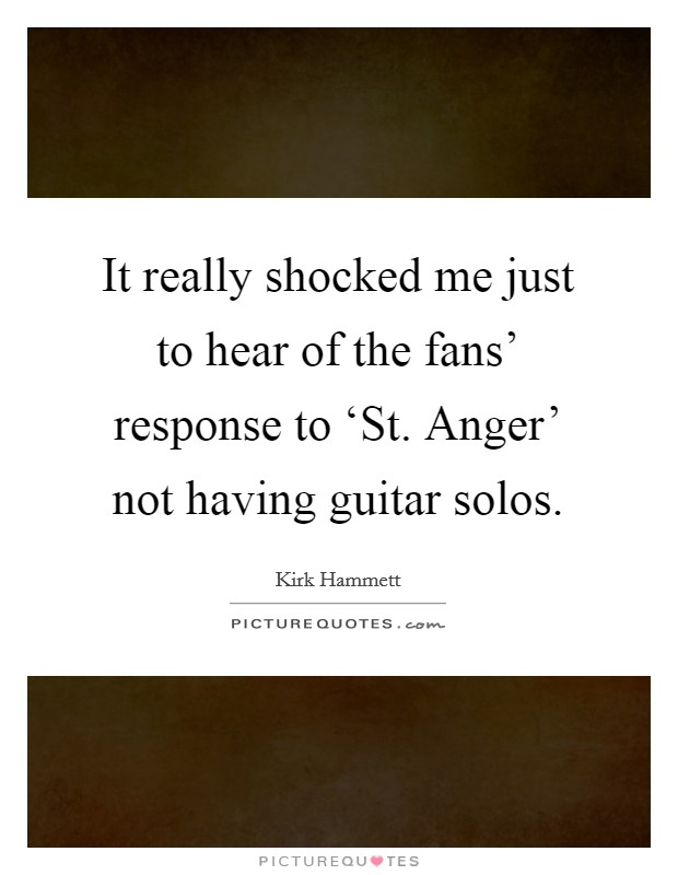 It really shocked me just to hear of the fans' response to 'St. Anger' not having guitar solos Picture Quote #1