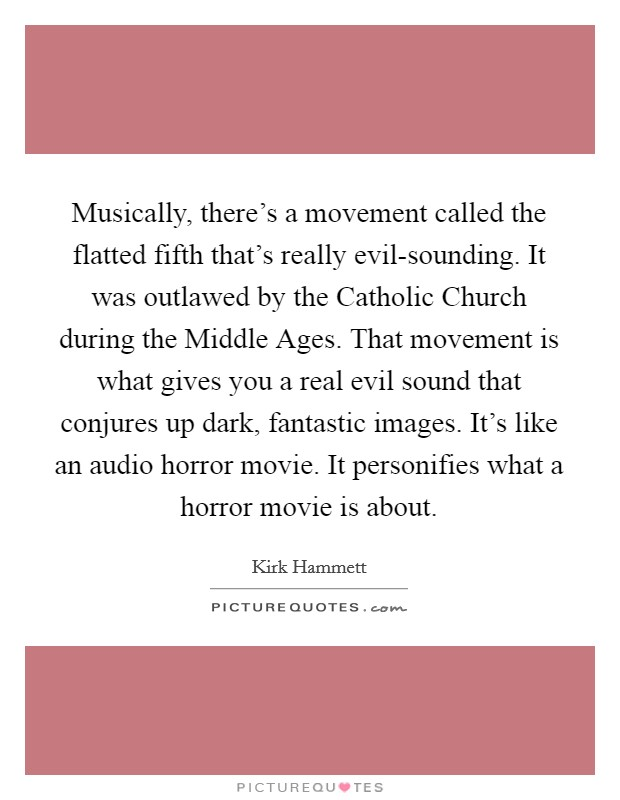 Musically, there's a movement called the flatted fifth that's really evil-sounding. It was outlawed by the Catholic Church during the Middle Ages. That movement is what gives you a real evil sound that conjures up dark, fantastic images. It's like an audio horror movie. It personifies what a horror movie is about Picture Quote #1