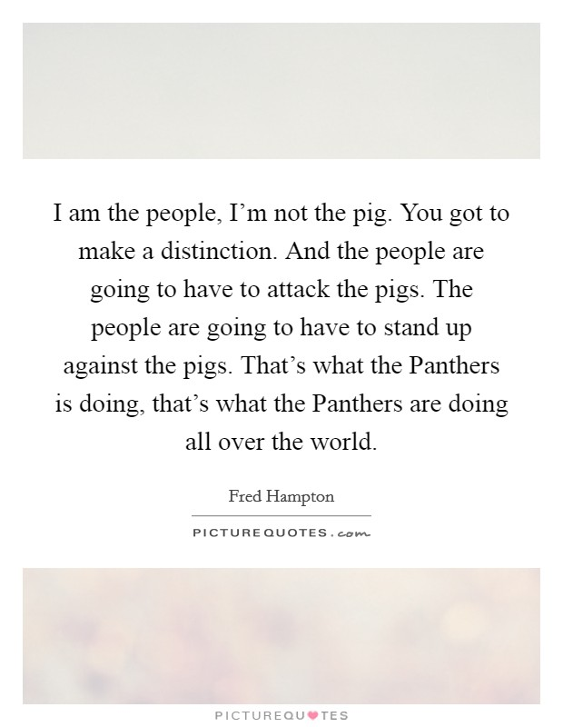 I am the people, I'm not the pig. You got to make a distinction. And the people are going to have to attack the pigs. The people are going to have to stand up against the pigs. That's what the Panthers is doing, that's what the Panthers are doing all over the world Picture Quote #1