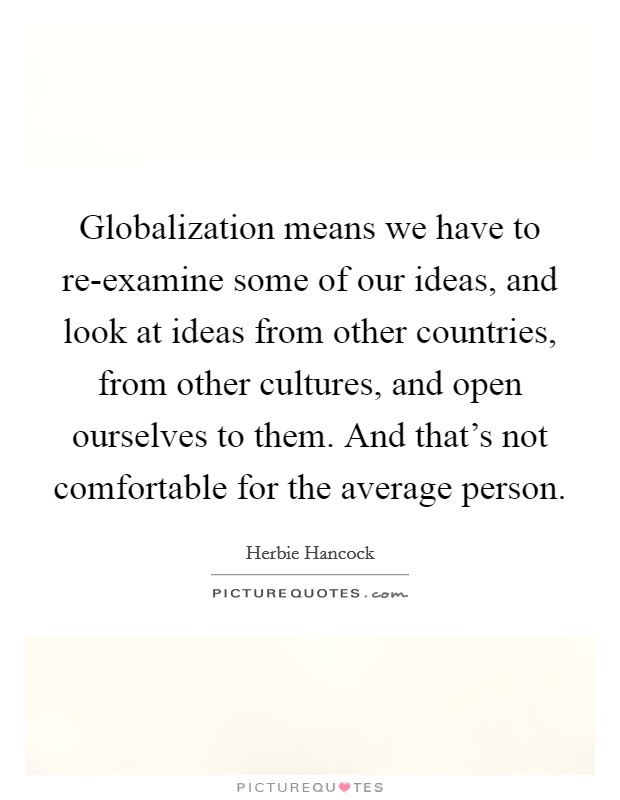 Globalization means we have to re-examine some of our ideas, and look at ideas from other countries, from other cultures, and open ourselves to them. And that's not comfortable for the average person Picture Quote #1