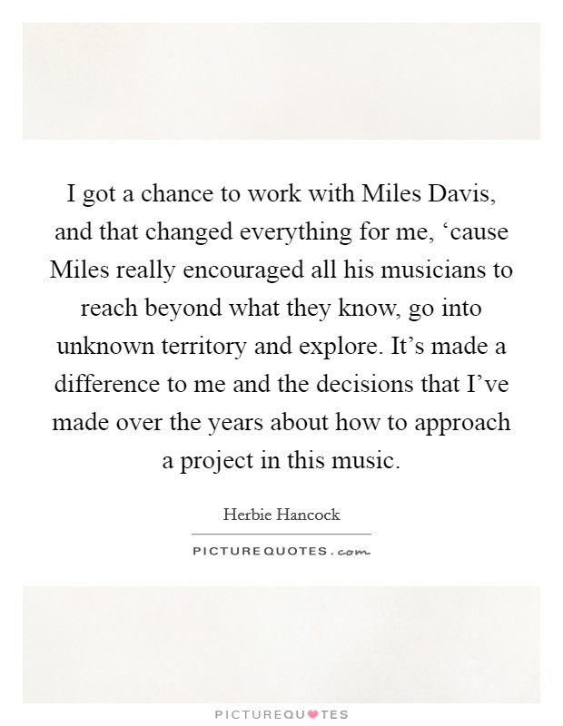 I got a chance to work with Miles Davis, and that changed everything for me, 'cause Miles really encouraged all his musicians to reach beyond what they know, go into unknown territory and explore. It's made a difference to me and the decisions that I've made over the years about how to approach a project in this music Picture Quote #1