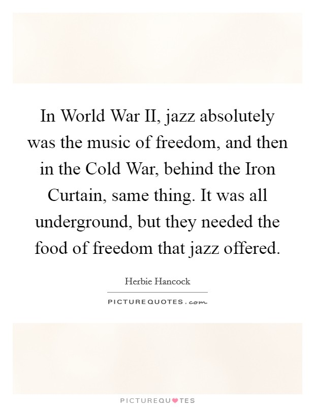 In World War II, jazz absolutely was the music of freedom, and then in the Cold War, behind the Iron Curtain, same thing. It was all underground, but they needed the food of freedom that jazz offered Picture Quote #1