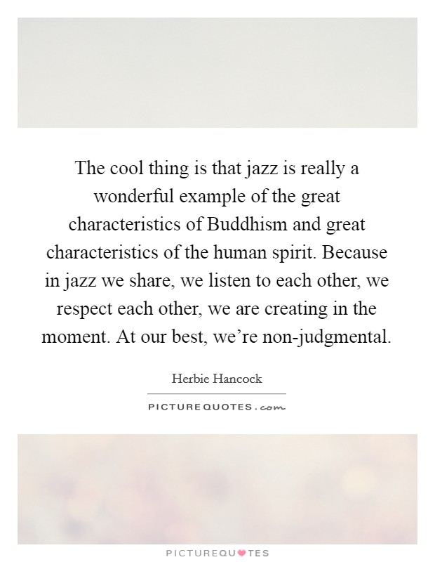 The cool thing is that jazz is really a wonderful example of the great characteristics of Buddhism and great characteristics of the human spirit. Because in jazz we share, we listen to each other, we respect each other, we are creating in the moment. At our best, we're non-judgmental Picture Quote #1